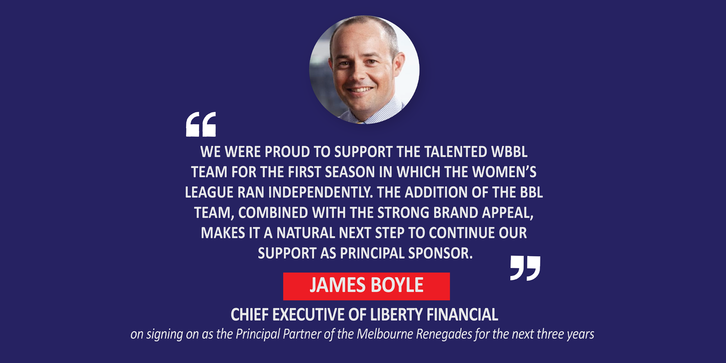 James Boyle, Chief Executive of Liberty Financial on signing on as the Principal Partner of the Melbourne Renegades for the next three years