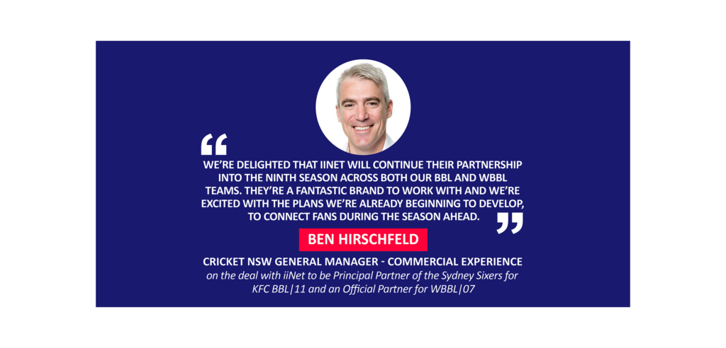 Ben Hirschfeld, Cricket NSW General Manager - Commercial Experience on the deal with iiNet to be Principal Partner of the Sydney Sixers for KFC BBL 11 and an Official Partner for WBBL 0
